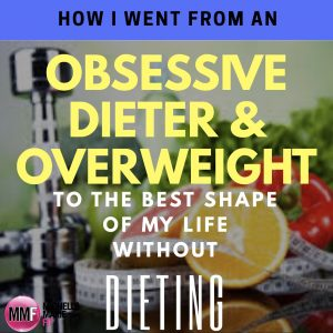 How I Went From An Obsessive Dieter & Overweight To The Best Shape Of My Life Without Dieting
